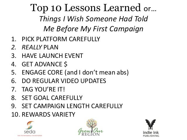 Top 10 Lessons Learned or… Things I Wish Someone Had Told Me Before My First Campaign 1. PICK PLATFORM CAREFULLY 2. REALLY...