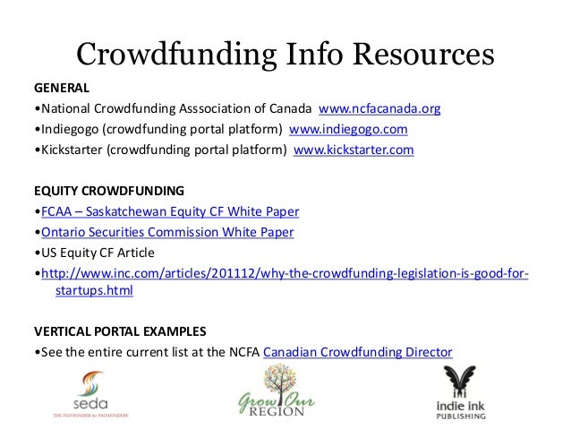 Crowdfunding Info Resources GENERAL •National Crowdfunding Asssociation of Canada www.ncfacanada.org •Indiegogo (crowdfund...