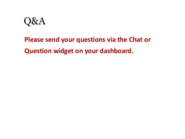 Q&A Please send your questions via the Chat or Question widget on your dashboard.