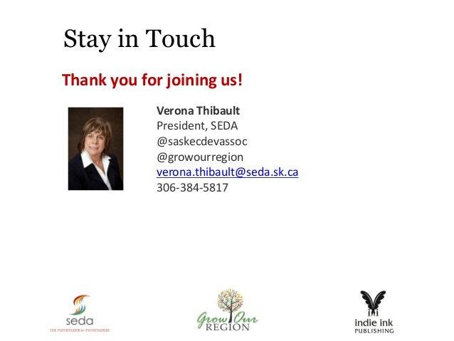 Stay in Touch Thank you for joining us! Verona Thibault President, SEDA @saskecdevassoc @growourregion verona.thibault@sed...