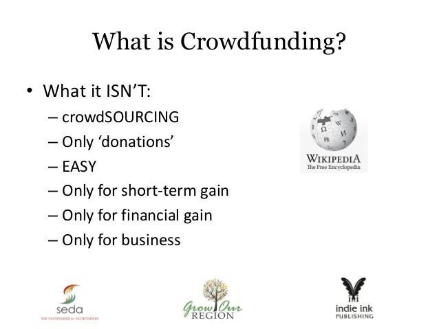 What is Crowdfunding? • What it ISN'T: – crowdSOURCING – Only 'donations' – EASY – Only for short-term gain – Only for fin...