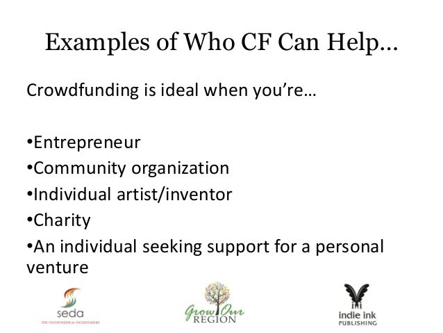 Examples of Who CF Can Help… Crowdfunding is ideal when you're… •Entrepreneur •Community organization •Individual artist/i...