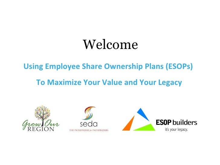 Welcome <ul><li>Using Employee Share Ownership Plans (ESOPs)  </li></ul><ul><li>To Maximize Your Value and Your Legacy </l...