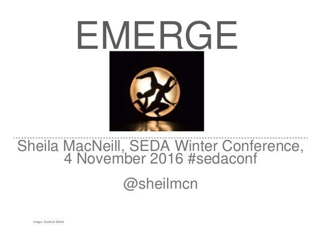 EMERGE Sheila MacNeill, SEDA Winter Conference, 4 November 2016 #sedaconf @sheilmcn Image: Scottish Ballet