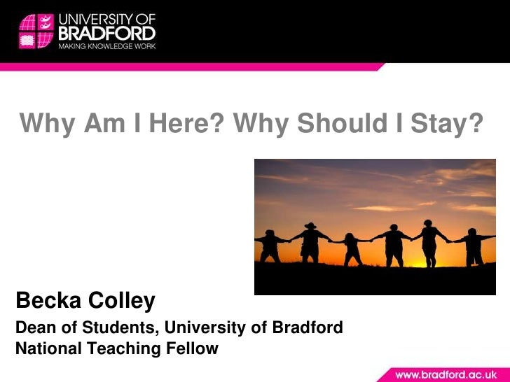 Why Am I Here? Why Should I Stay?Becka ColleyDean of Students, University of BradfordNational Teaching Fellow