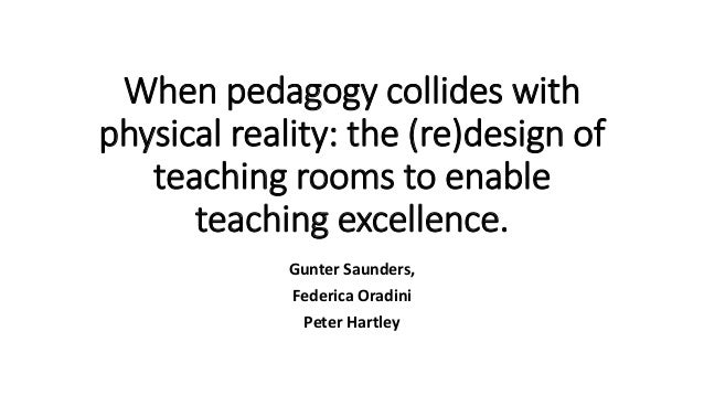 When pedagogy collides with physical reality: the (re)design of teaching rooms to enable teaching excellence. Gunter Saund...