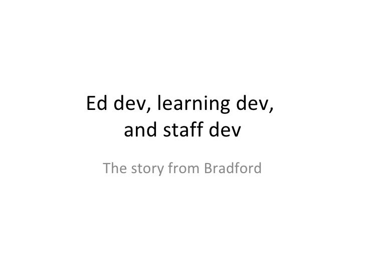 Ed dev, learning dev,  and staff dev The story from Bradford