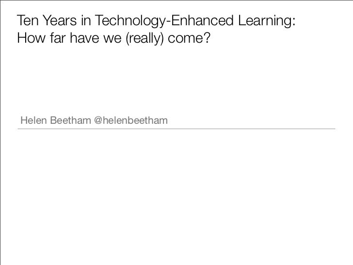 Ten Years in Technology-Enhanced Learning:How far have we (really) come?Helen Beetham @helenbeetham