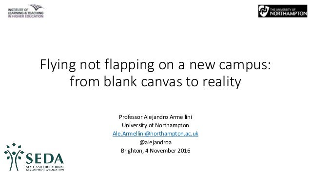 Flying not flapping on a new campus: from blank canvas to reality Professor Alejandro Armellini University of Northampton ...