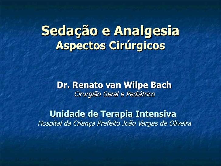 Sedação e Analgesia Aspectos Cirúrgicos <ul><ul><li>Dr. Renato van Wilpe Bach </li></ul></ul><ul><ul><li>Cirurgião Geral e...
