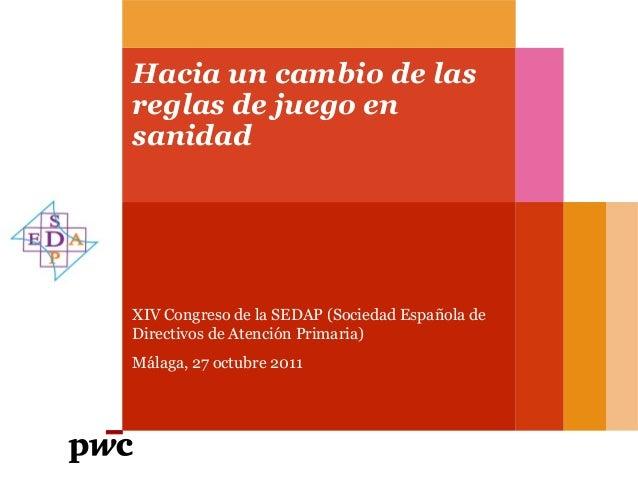 Hacia un cambio de las reglas de juego en sanidad XIV Congreso de la SEDAP (Sociedad Española de Directivos de Atención Pr...
