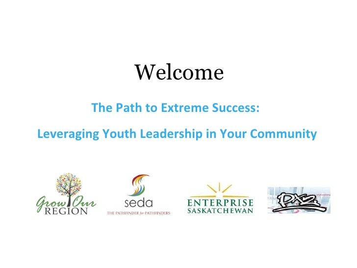 Welcome <ul><li>The Path to Extreme Success:  </li></ul><ul><li>Leveraging Youth Leadership in Your Community </li></ul>