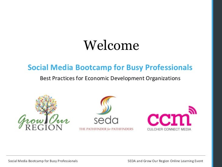 Welcome <ul><li>Social Media Bootcamp for Busy Professionals Best Practices for Economic Development Organizations </li></ul>