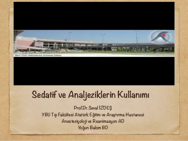 Sedatif ve Analjeziklerin Kullanımı Prof.Dr.Seval İZDEŞ YBU Tıp Fakültesi Atatürk Eğitim ve Araştırma Hastanesi Anesteziyo...
