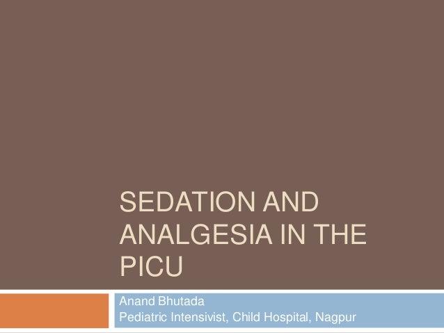 SEDATION AND ANALGESIA IN THE PICU Anand Bhutada Pediatric Intensivist, Child Hospital, Nagpur