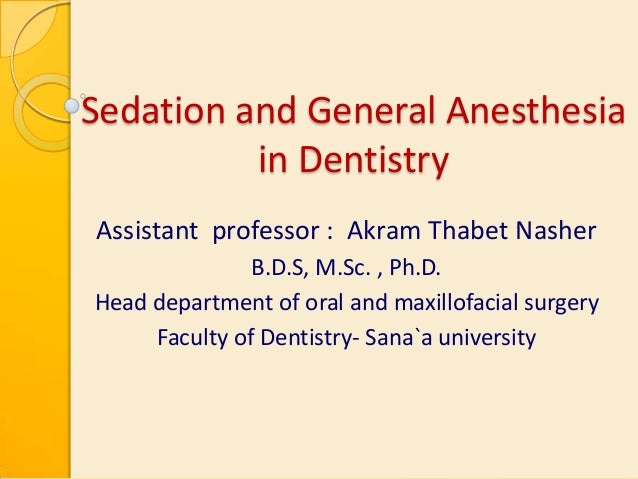 Sedation and General Anesthesia in Dentistry Assistant professor : Akram Thabet Nasher B.D.S, M.Sc. , Ph.D. Head departmen...