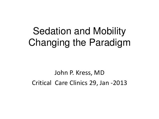 Sedation and Mobility Changing the Paradigm John P. Kress, MD Critical Care Clinics 29, Jan -2013