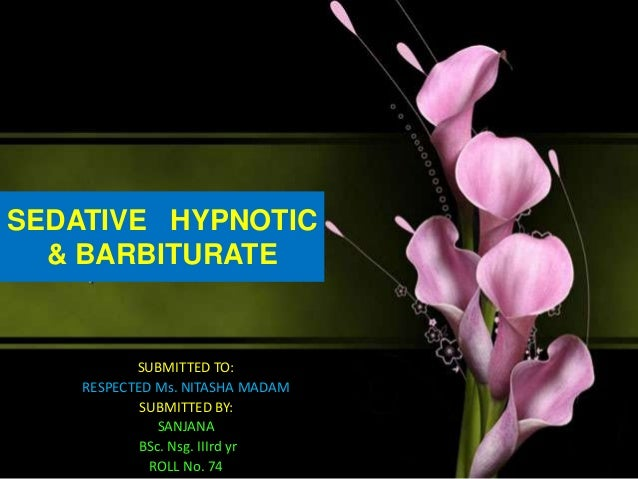 SEDATIVE HYPNOTIC & BARBITURATE SUBMITTED TO: RESPECTED Ms. NITASHA MADAM SUBMITTED BY: SANJANA BSc. Nsg. IIIrd yr ROLL No...