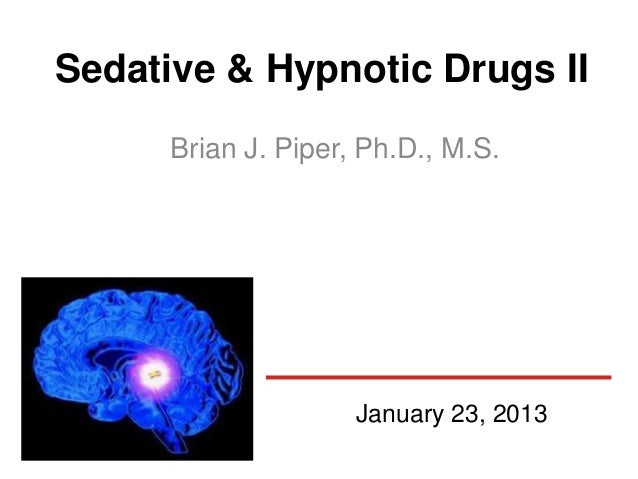 Sedative & Hypnotic Drugs II      Brian J. Piper, Ph.D., M.S.                     January 23, 2013