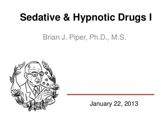 Sedative & Hypnotic Drugs I    Brian J. Piper, Ph.D., M.S.                   January 22, 2013