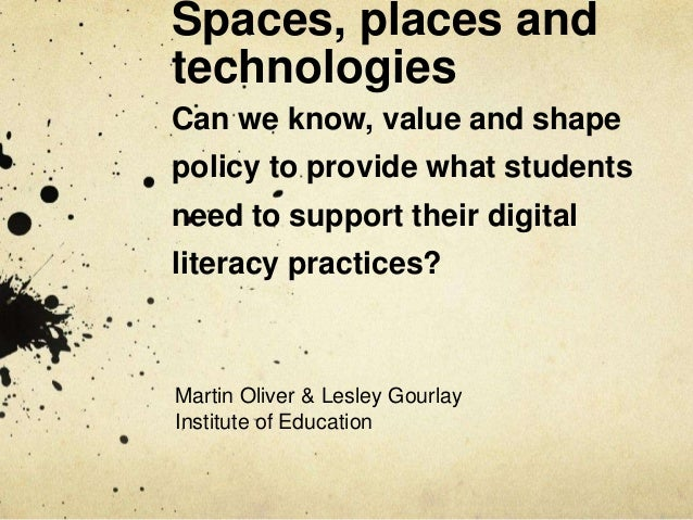 Spaces, places andtechnologiesCan we know, value and shapepolicy to provide what studentsneed to support their digitallite...
