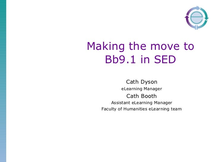 Making the move to Bb9.1 in SED Cath Dyson eLearning Manager Cath Booth Assistant eLearning Manager Faculty of Humanities ...