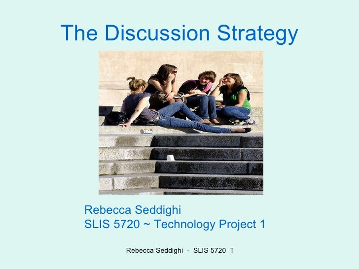 The Discussion Strategy Rebecca Seddighi  SLIS 5720 ~ Technology Project 1