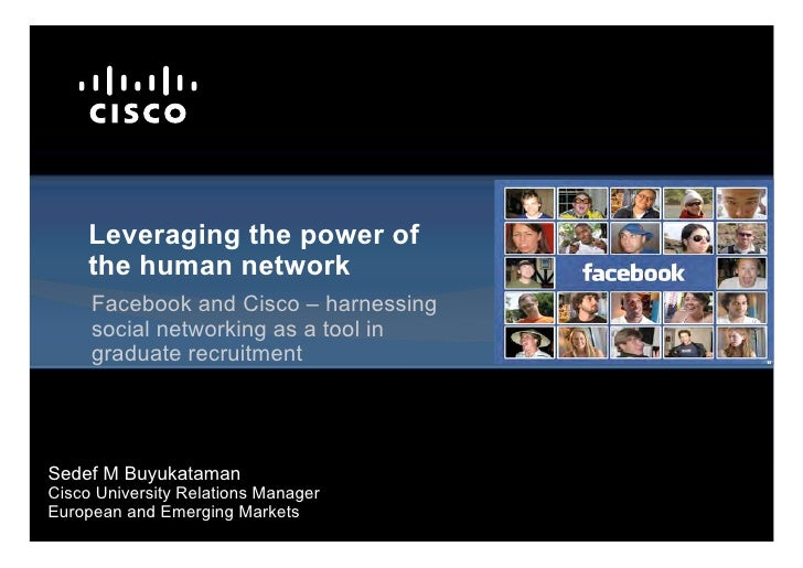 Leveraging the power of     the human network     Facebook and Cisco – harnessing     social networking as a tool in     g...