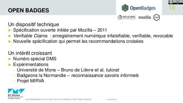 OPEN BADGES Un dispositif technique ► Spécification ouverte initiée par Mozilla – 2011 ► Verifiable Claims : enregistremen...