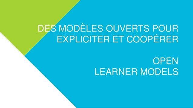 DES MODÈLES OUVERTS POUR EXPLICITER ET COOPÉRER OPEN LEARNER MODELS