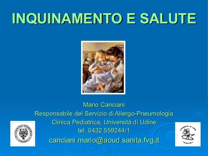 INQUINAMENTO E SALUTE Mario Canciani Responsabile del Servizio di Allergo-Pneumologia Clinica Pediatrica, Università di Ud...