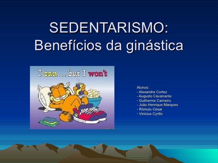 SEDENTARISMO: Benefícios da ginástica                 Alunos:                - Alexandre Cortez                - Augusto C...