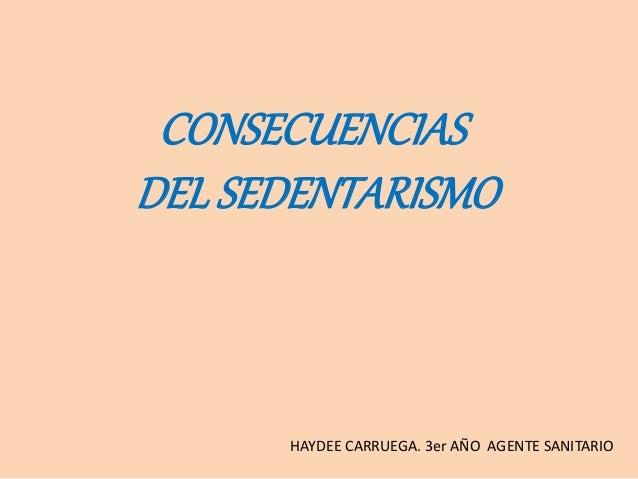 CONSECUENCIAS DEL SEDENTARISMO HAYDEE CARRUEGA. 3er AÑO AGENTE SANITARIO