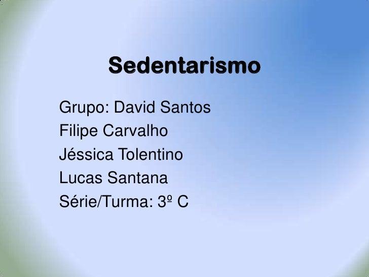 Sedentarismo<br />Grupo: David Santos   <br />Filipe Carvalho      <br />Jéssica Tolentino     <br />Lucas Santana<br /...