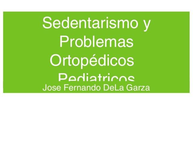 Sedentarismo yProblemasOrtopédicosPediatricosJose Fernando DeLa Garza