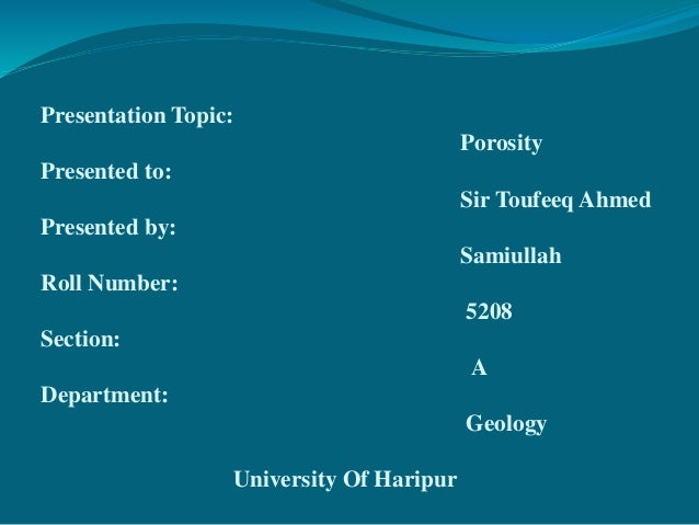 Presentation Topic: Porosity Presented to: Sir Toufeeq Ahmed Presented by: Samiullah Roll Number: 5208 Section: A Departme...