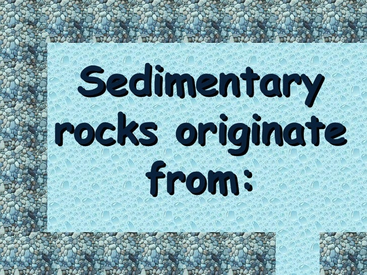 Sedimentary rocks originate     from: