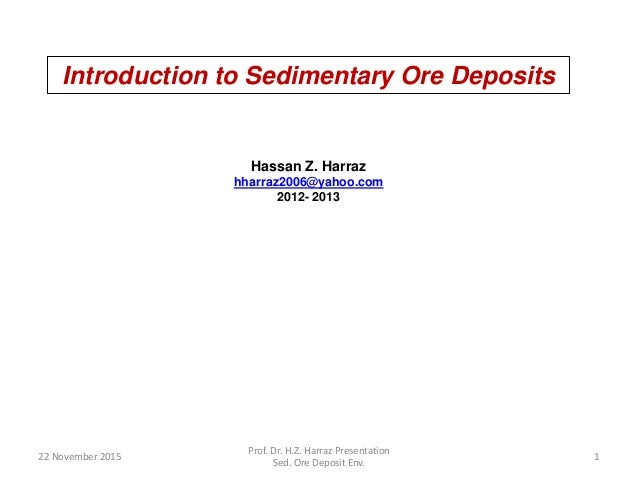 Introduction to Sedimentary Ore Deposits Hassan Z. Harraz hharraz2006@yahoo.com 2012- 2013 22 November 2015 1 Prof. Dr. H....