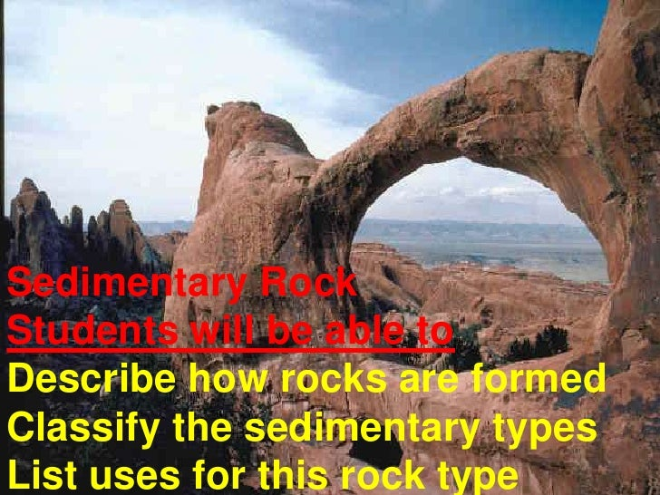 Sedimentary RockStudents will be able toDescribe how rocks are formedClassify the sedimentary typesList uses for this rock...