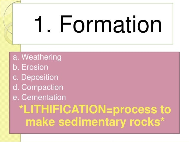1. Formation a. Weathering b. Erosion c. Deposition d. Compaction e. Cementation *LITHIFICATION=process to make sedimentar...