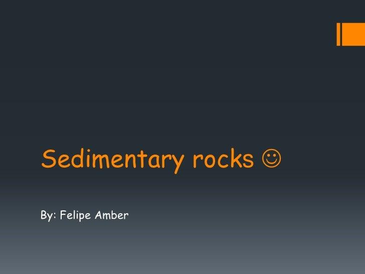 Sedimentary rocks By: Felipe Amber