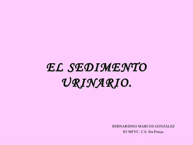 EL SEDIMENTO URINARIO.  BERNARDINO MARCOS GONZÁLEZ R3 MFYC. C.S. Sta Ponça.
