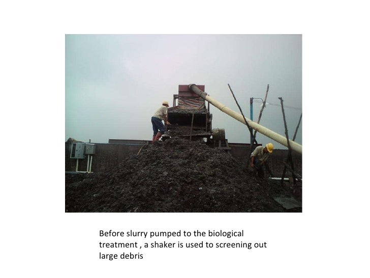 Before slurry pumped to the biological treatment , a shaker is used to screening out large debris