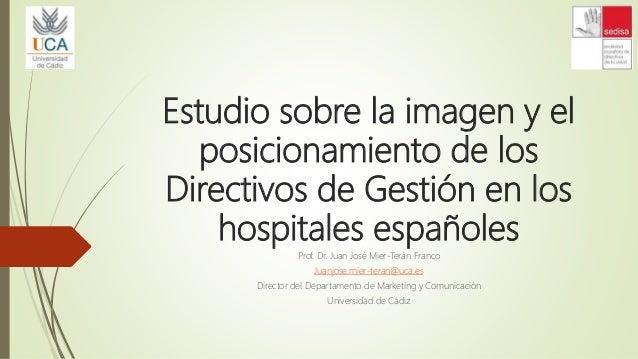 Estudio sobre la imagen y el posicionamiento de los Directivos de Gestión en los hospitales españoles Prof. Dr. Juan José ...