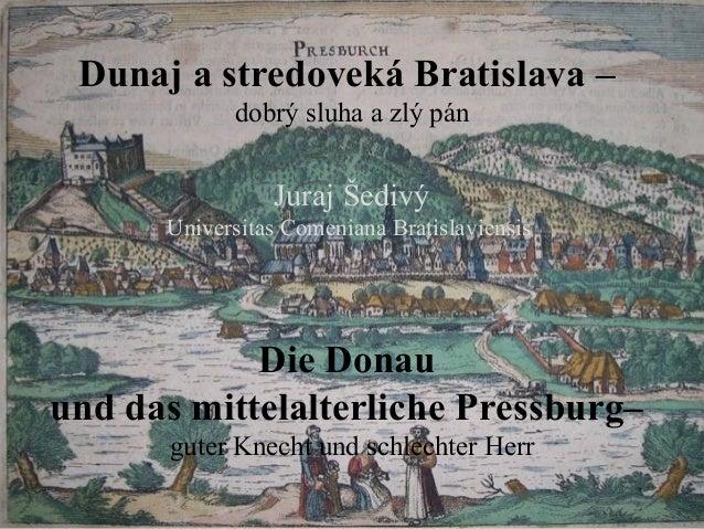 Dunaj a stredoveká Bratislava –            dobrý sluha a zlý pán                Juraj Šedivý      Universitas Comeniana Br...