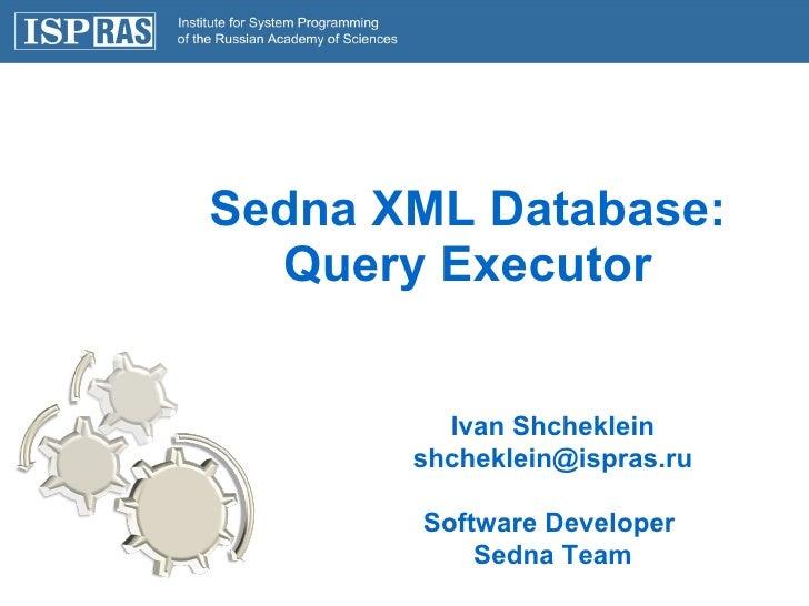 Sedna XML Database: Query Executor Ivan Shcheklein [email_address] Software Developer  Sedna Team