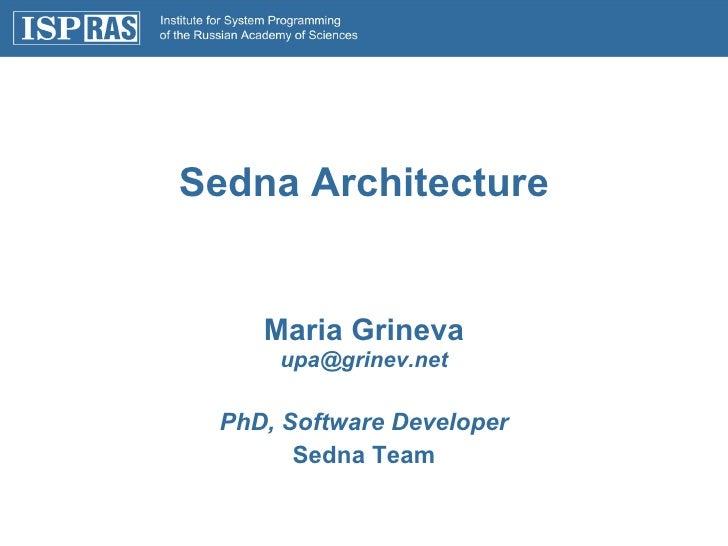 Sedna Architecture Maria Grineva [email_address] PhD, Software Developer Sedna Team