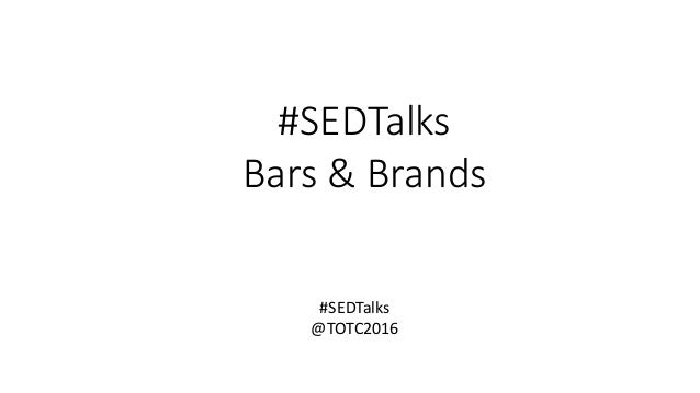 #SEDTalks Bars & Brands #SEDTalks @TOTC2016