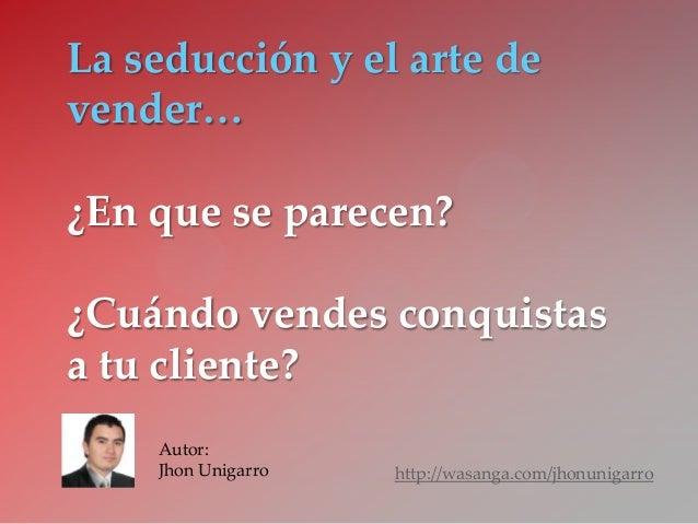 La seducción y el arte de vender… ¿En que se parecen? ¿Cuándo vendes conquistas a tu cliente? http://wasanga.com/jhonuniga...