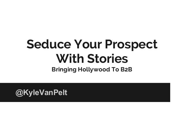 Seduce Your Prospect With Stories Bringing Hollywood To B2B @KyleVanPelt